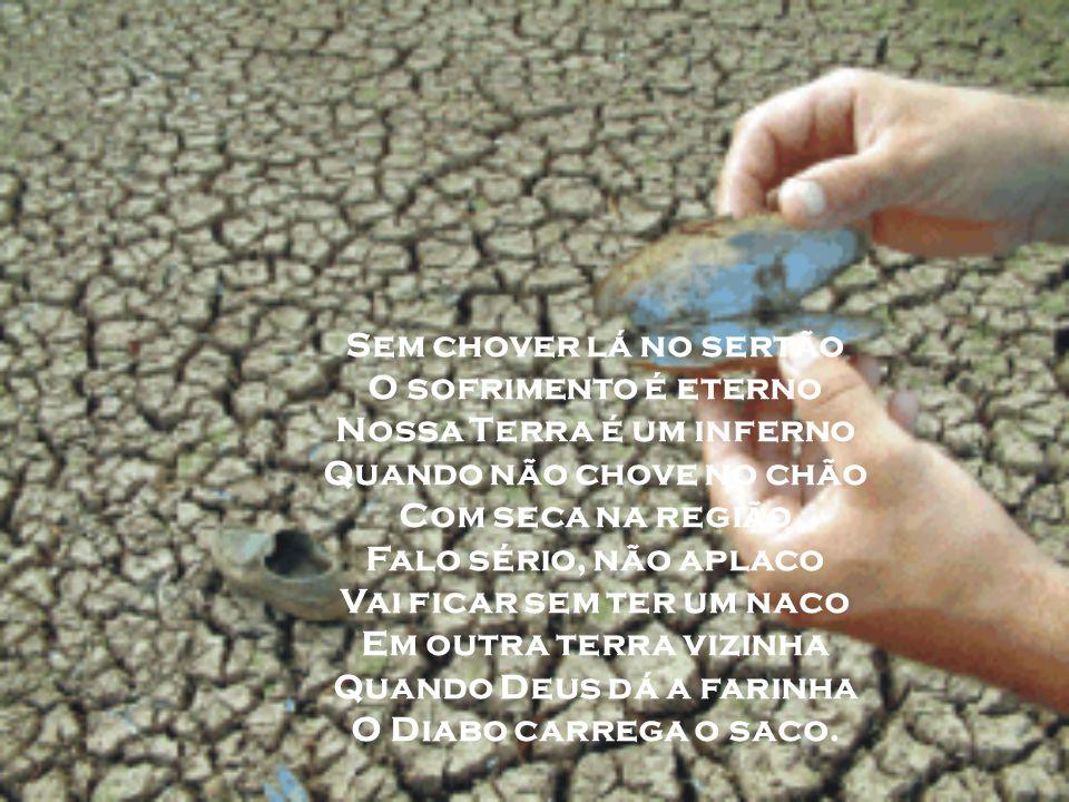 Sem chover lá no sertão O sofrimento é eterno Nossa Terra é um inferno Quando não chove no chão Com seca na região Falo sério, não aplaco Vai ficar sem ter um naco Em outra terra vizinha Quando Deus dá a farinha O Diabo carrega o saco.