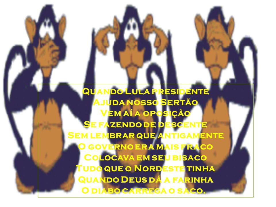 Quando Lula presidente Ajuda nosso Sertão Vem aí a oposição Se fazendo de descente Sem lembrar que antigamente O governo era mais fraco Colocava em seu bisaco Tudo que o Nordeste tinha Quando Deus dá a farinha O diabo carrega o saco.