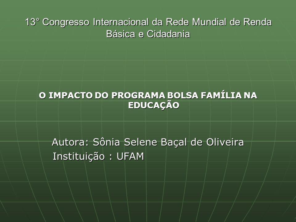 13° Congresso Internacional da Rede Mundial de Renda Básica e Cidadania O IMPACTO DO PROGRAMA BOLSA FAMÍLIA NA EDUCAÇÃO Autora: Sônia Selene Baçal de