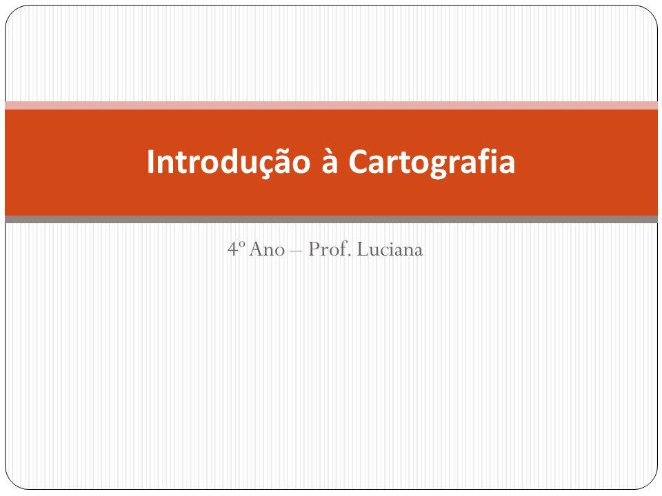 4º Ano – Prof. Luciana Introdução à Cartografia