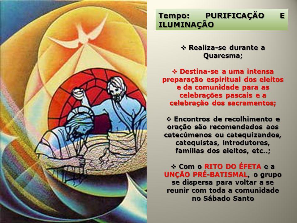 Tempo: PURIFICAÇÃO E ILUMINAÇÃO Realiza-se durante a Quaresma; Realiza-se durante a Quaresma; Destina-se a uma intensa preparação espiritual dos eleit