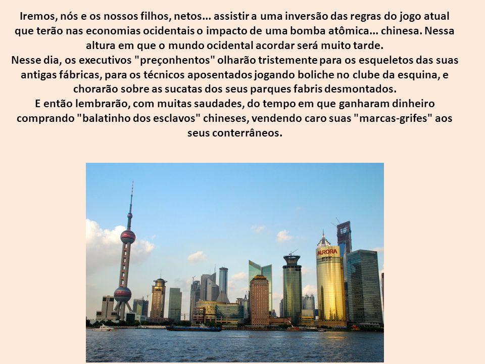 Então o mundo perceberá que reerguer as suas fábricas terá um custo proibitivo e irá render- se ao poderio chinês.