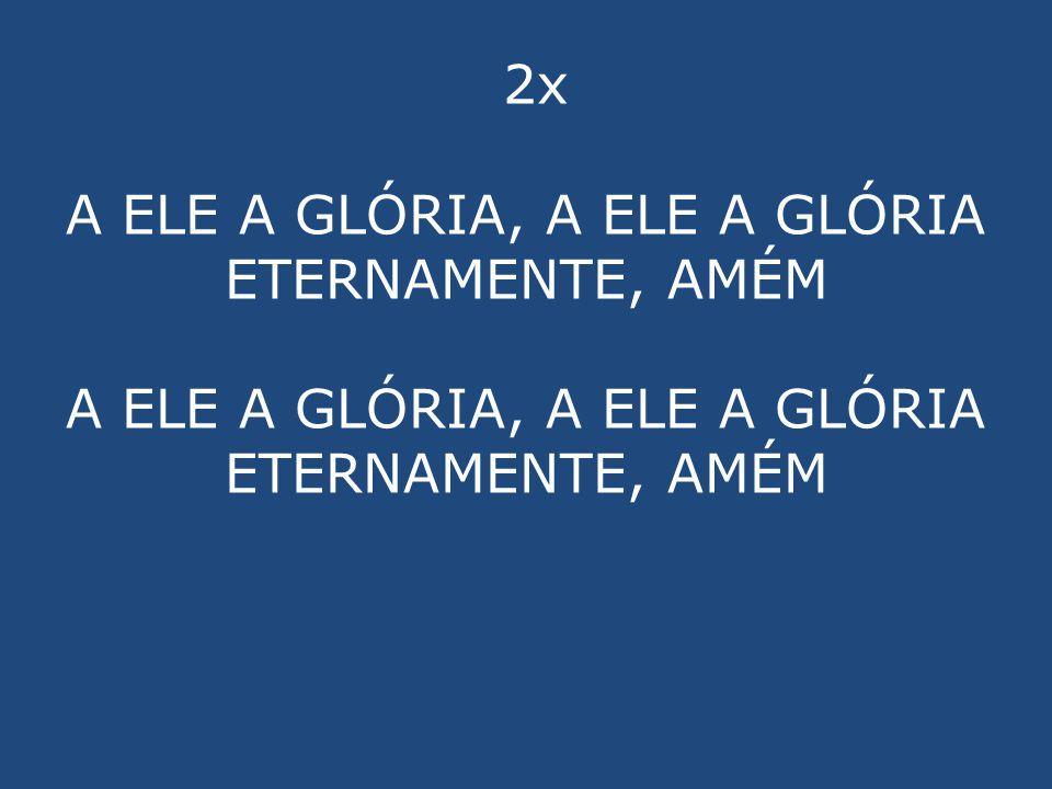 2x A ELE A GLÓRIA, A ELE A GLÓRIA ETERNAMENTE, AMÉM A ELE A GLÓRIA, A ELE A GLÓRIA ETERNAMENTE, AMÉM