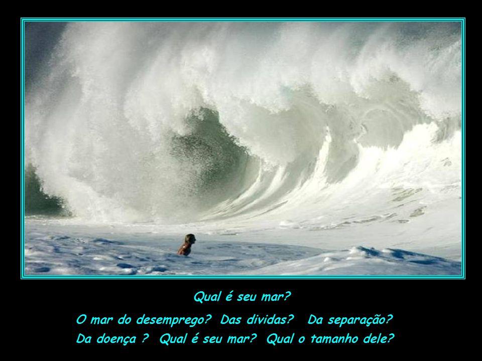 como seguir adiante? Como vencer este mar imenso? Acho que vou desistir... você esta olhando e se perguntando desesperadamente