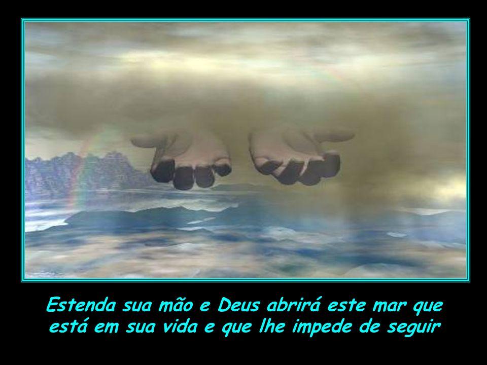 Deus te fala hoje: Estenda sua mão sobre o mar... Não importa qual seja seu mar ou o seu tamanho