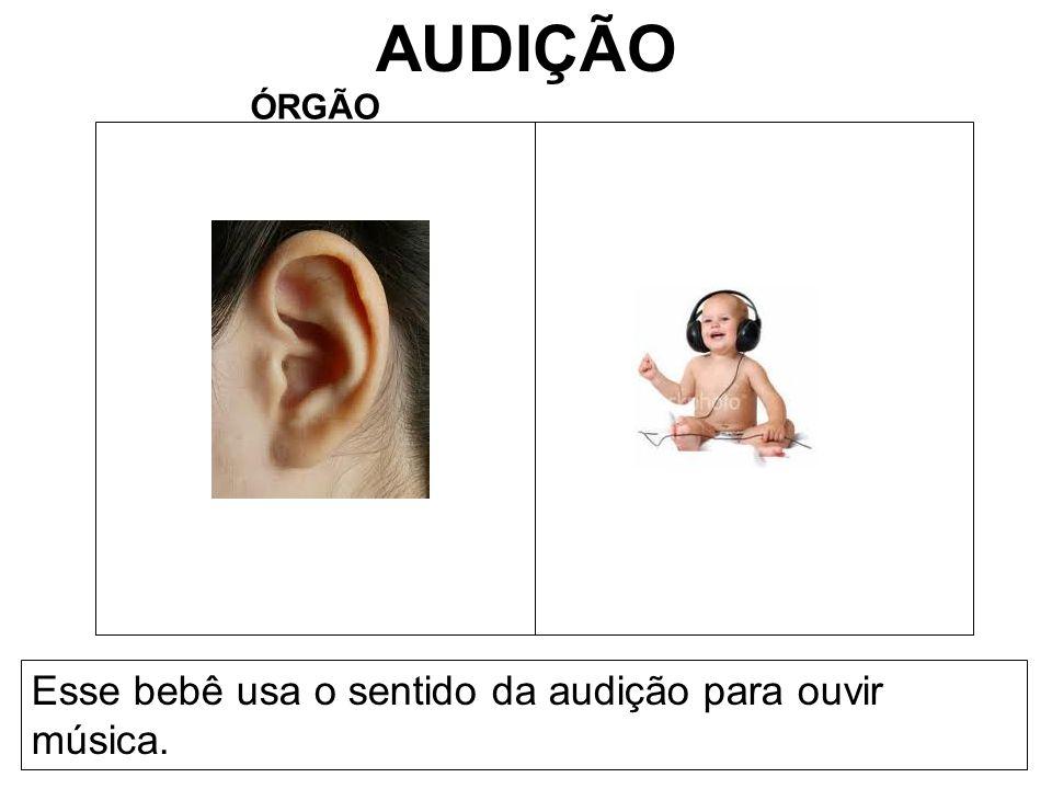 AUDIÇÃO ÓRGÃO Esse bebê usa o sentido da audição para ouvir música.