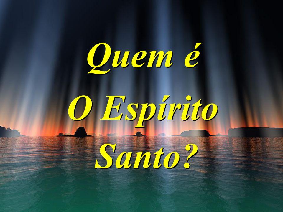 Quem é O Espírito Santo? Quem é O Espírito Santo?