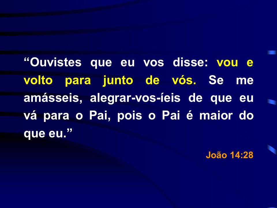 Ouvistes que eu vos disse: vou e volto para junto de vós. Se me amásseis, alegrar-vos-íeis de que eu vá para o Pai, pois o Pai é maior do que eu. João