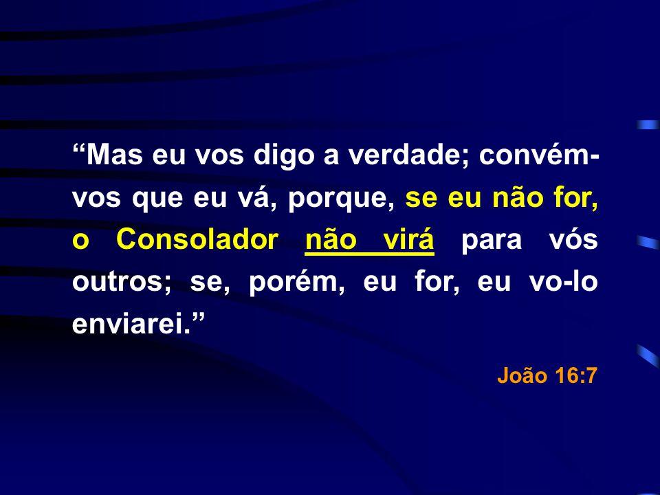 Mas eu vos digo a verdade; convém- vos que eu vá, porque, se eu não for, o Consolador não virá para vós outros; se, porém, eu for, eu vo-lo enviarei.