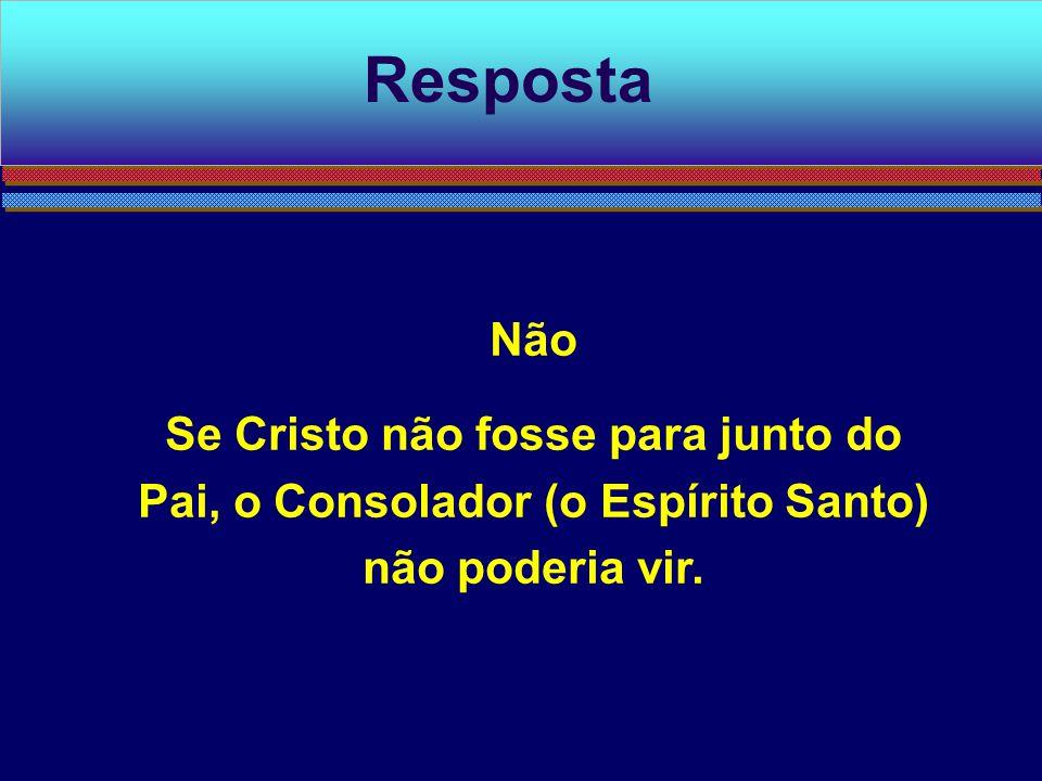Não Se Cristo não fosse para junto do Pai, o Consolador (o Espírito Santo) não poderia vir. Resposta