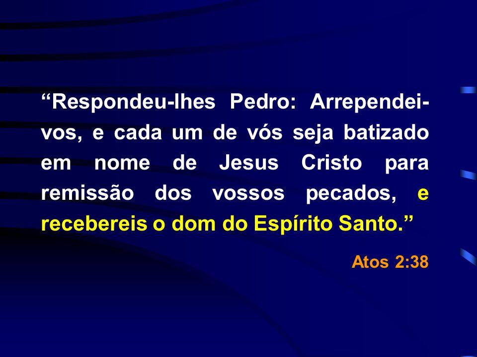 Respondeu-lhes Pedro: Arrependei- vos, e cada um de vós seja batizado em nome de Jesus Cristo para remissão dos vossos pecados, e recebereis o dom do