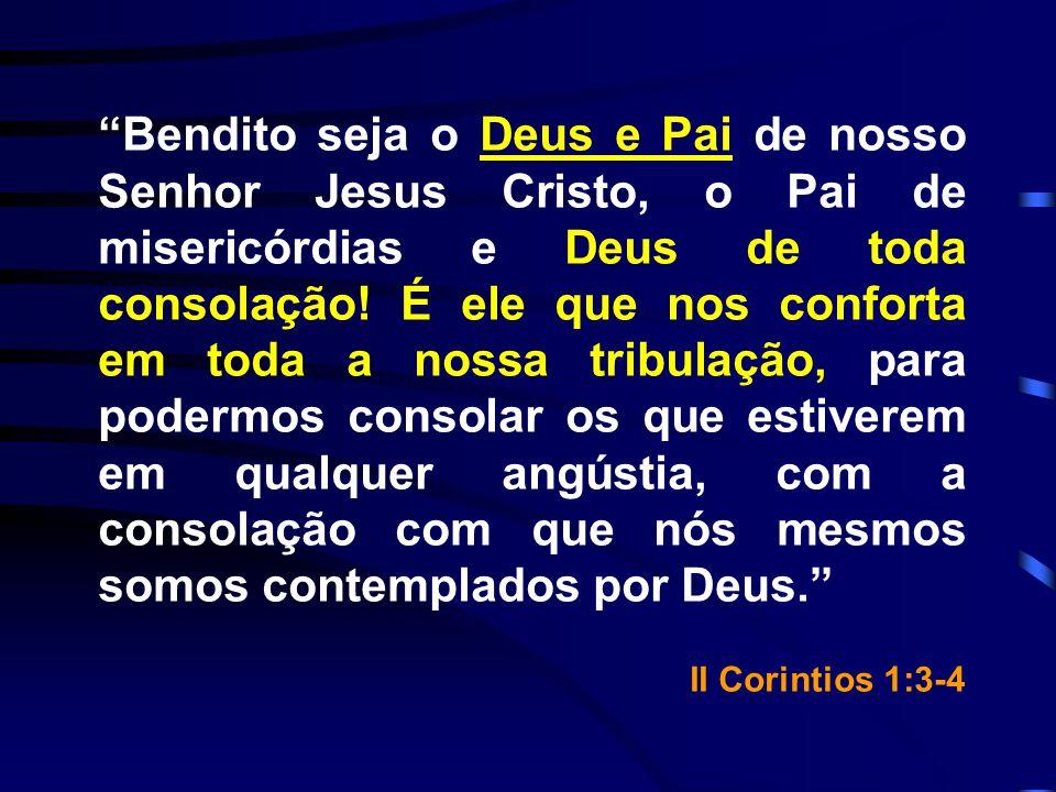 Bendito seja o Deus e Pai de nosso Senhor Jesus Cristo, o Pai de misericórdias e Deus de toda consolação! É ele que nos conforta em toda a nossa tribu