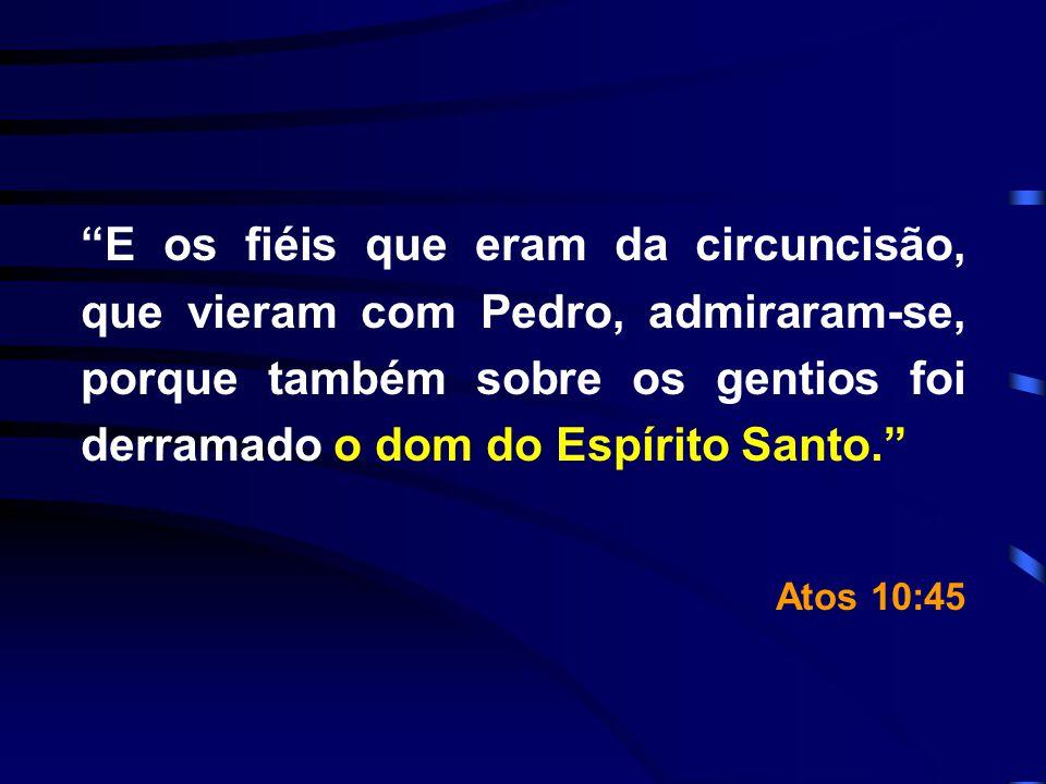 E os fiéis que eram da circuncisão, que vieram com Pedro, admiraram-se, porque também sobre os gentios foi derramado o dom do Espírito Santo. Atos 10: