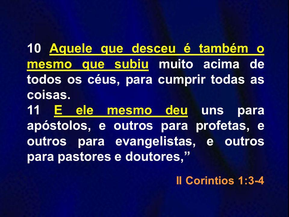 10 Aquele que desceu é também o mesmo que subiu muito acima de todos os céus, para cumprir todas as coisas. 11 E ele mesmo deu uns para apóstolos, e o