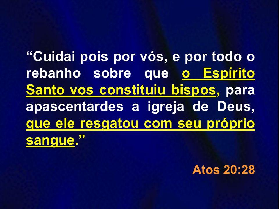 Cuidai pois por vós, e por todo o rebanho sobre que o Espírito Santo vos constituiu bispos, para apascentardes a igreja de Deus, que ele resgatou com