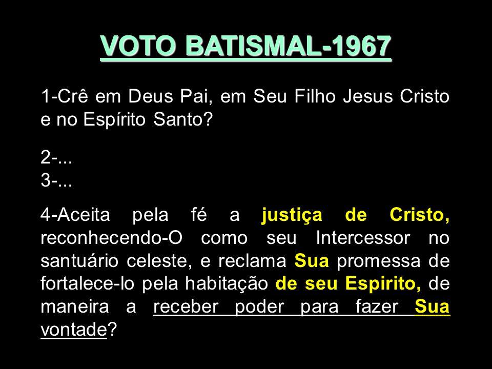 VOTO BATISMAL-1967 1-Crê em Deus Pai, em Seu Filho Jesus Cristo e no Espírito Santo? 2-... 3-... 4-Aceita pela fé a justiça de Cristo, reconhecendo-O