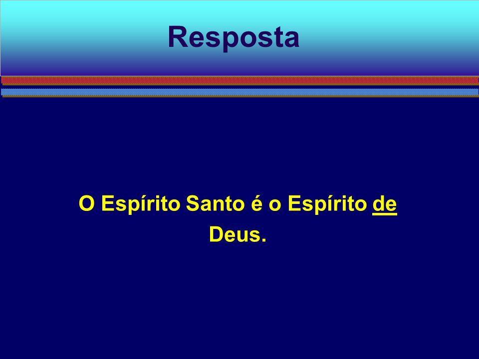 O Espírito Santo é o Espírito de Deus. Resposta