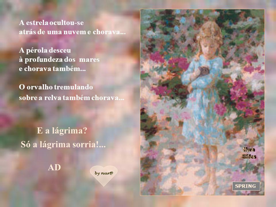 NATURE`S CHILD Eu, lágrima pequena, penetrei no coração de Deus e fiz estremecer, abrir-se extasiado o pórtico dos céus! A lágrima calou-se humildemen