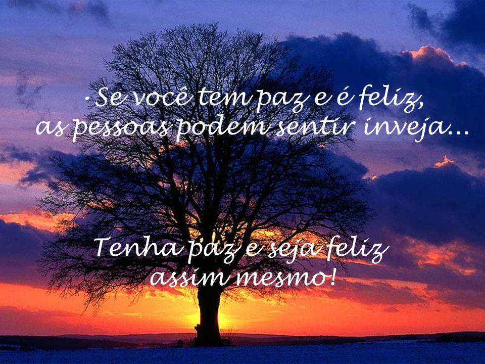 Se você tem paz e é feliz, as pessoas podem sentir inveja... Tenha paz e seja feliz assim mesmo!