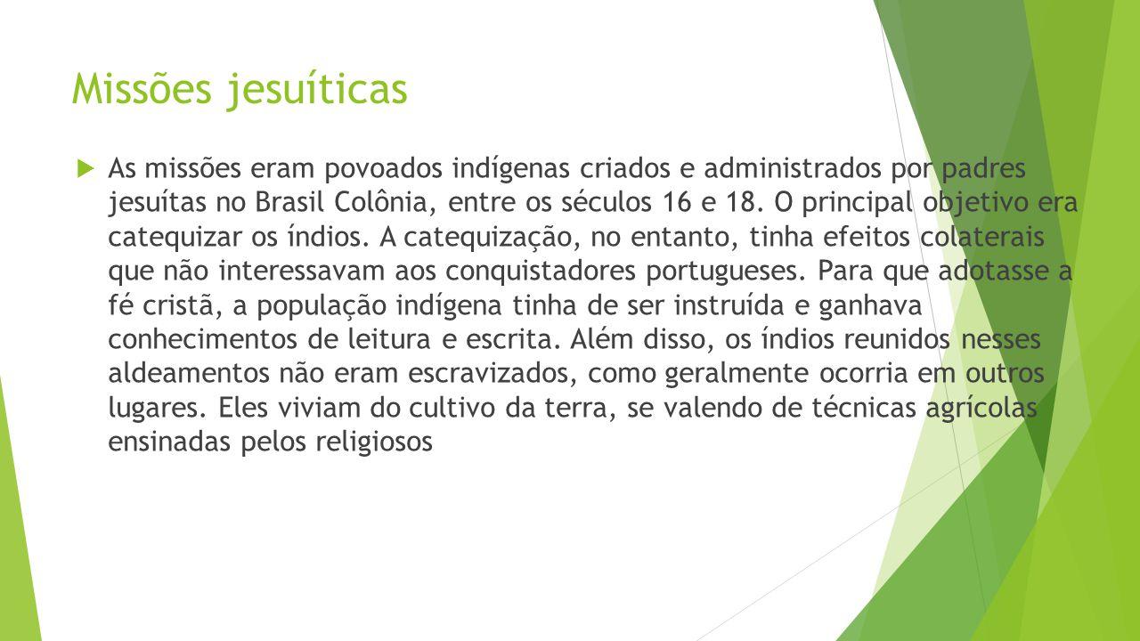 Missões jesuíticas As missões eram povoados indígenas criados e administrados por padres jesuítas no Brasil Colônia, entre os séculos 16 e 18. O princ