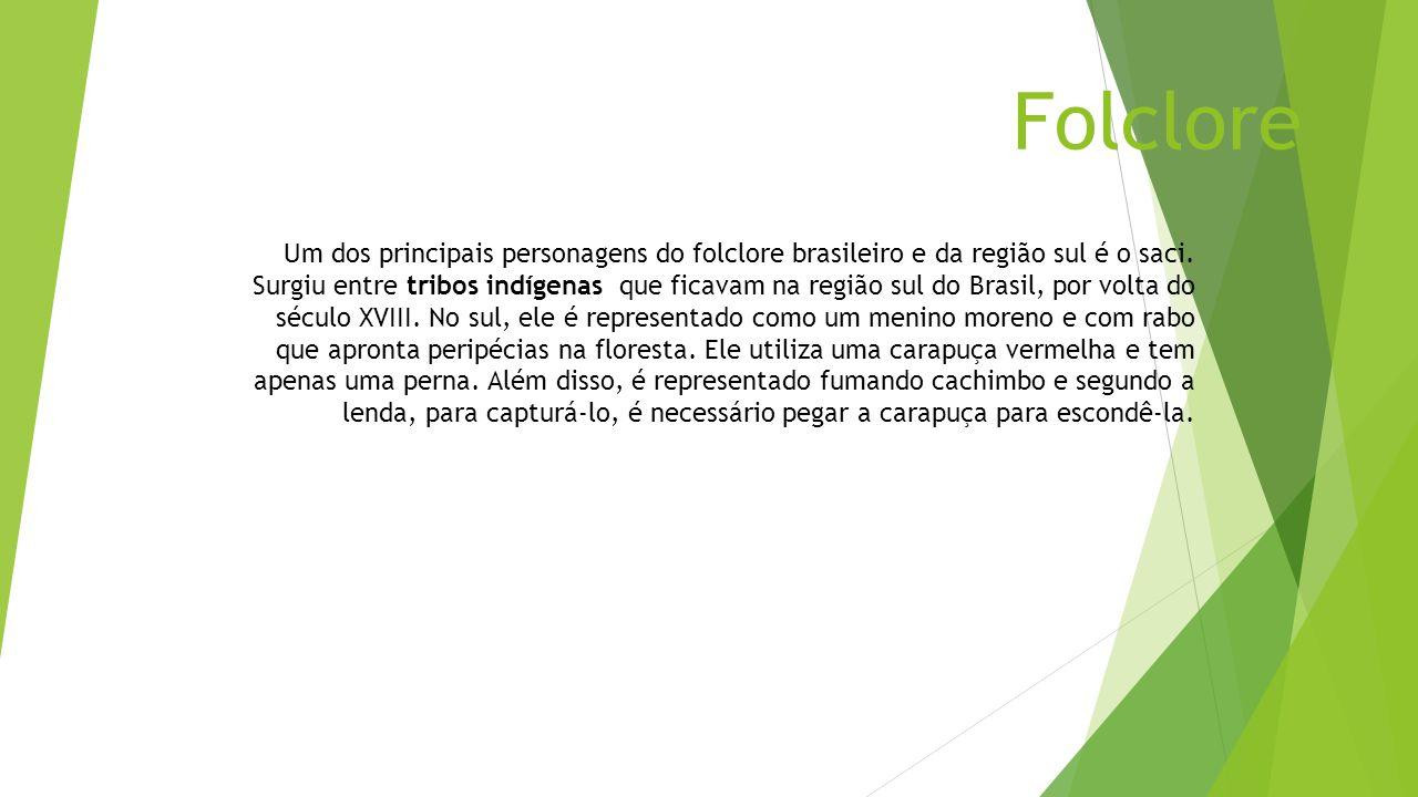 Folclore Um dos principais personagens do folclore brasileiro e da região sul é o saci. Surgiu entre tribos indígenas que ficavam na região sul do Bra