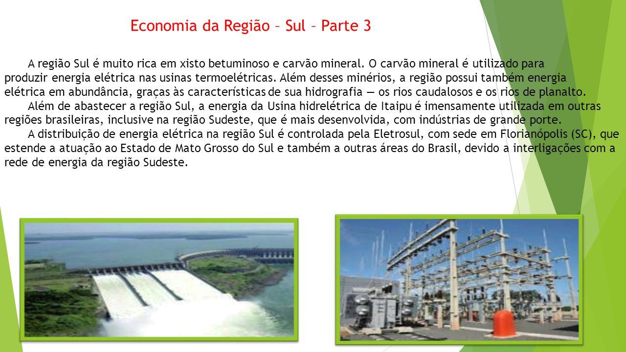 Economia da Região – Sul – Parte 3 A região Sul é muito rica em xisto betuminoso e carvão mineral. O carvão mineral é utilizado para produzir energia