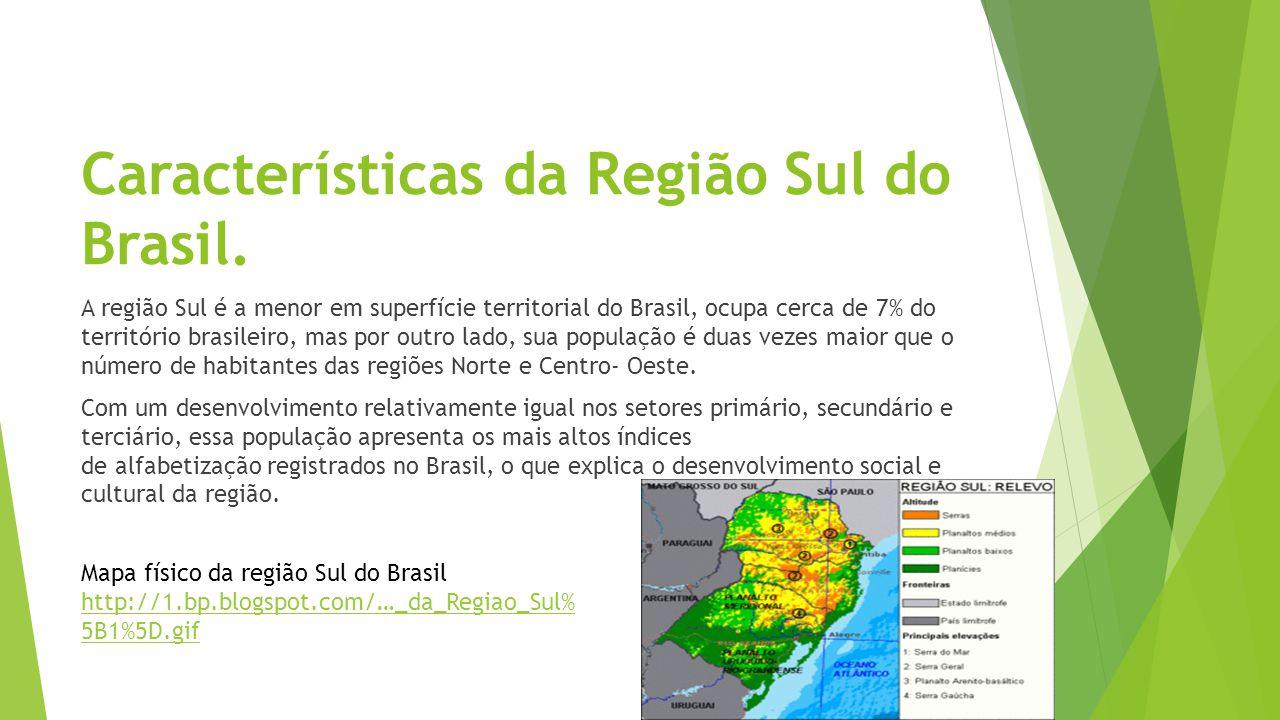 Características da Região Sul do Brasil. A região Sul é a menor em superfície territorial do Brasil, ocupa cerca de 7% do território brasileiro, mas p