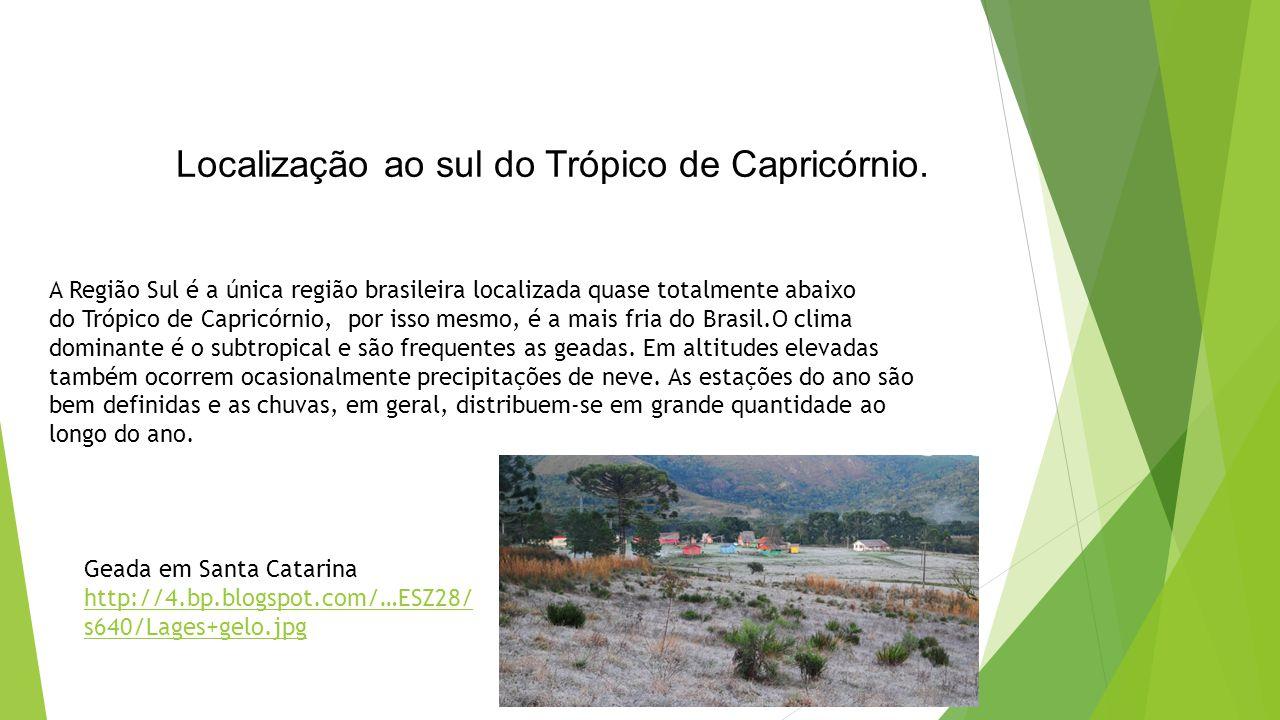 Localização ao sul do Trópico de Capricórnio. A Região Sul é a única região brasileira localizada quase totalmente abaixo do Trópico de Capricórnio, p