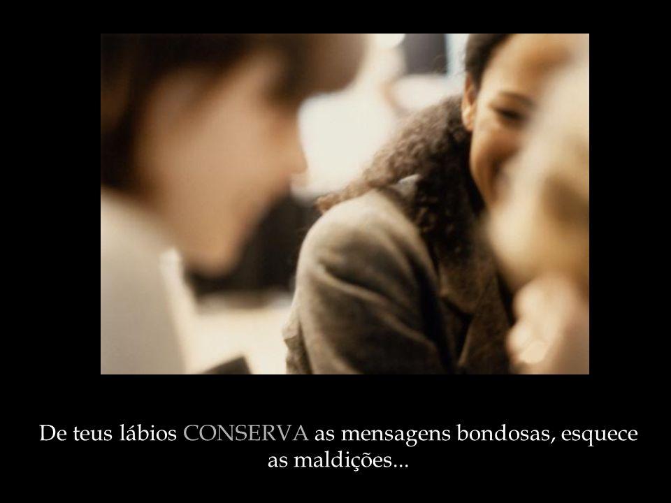 De teus lábios CONSERVA as mensagens bondosas, esquece as maldições...