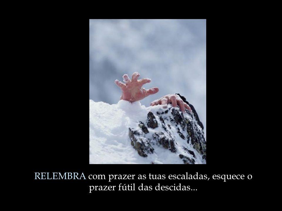 RELEMBRA com prazer as tuas escaladas, esquece o prazer fútil das descidas...