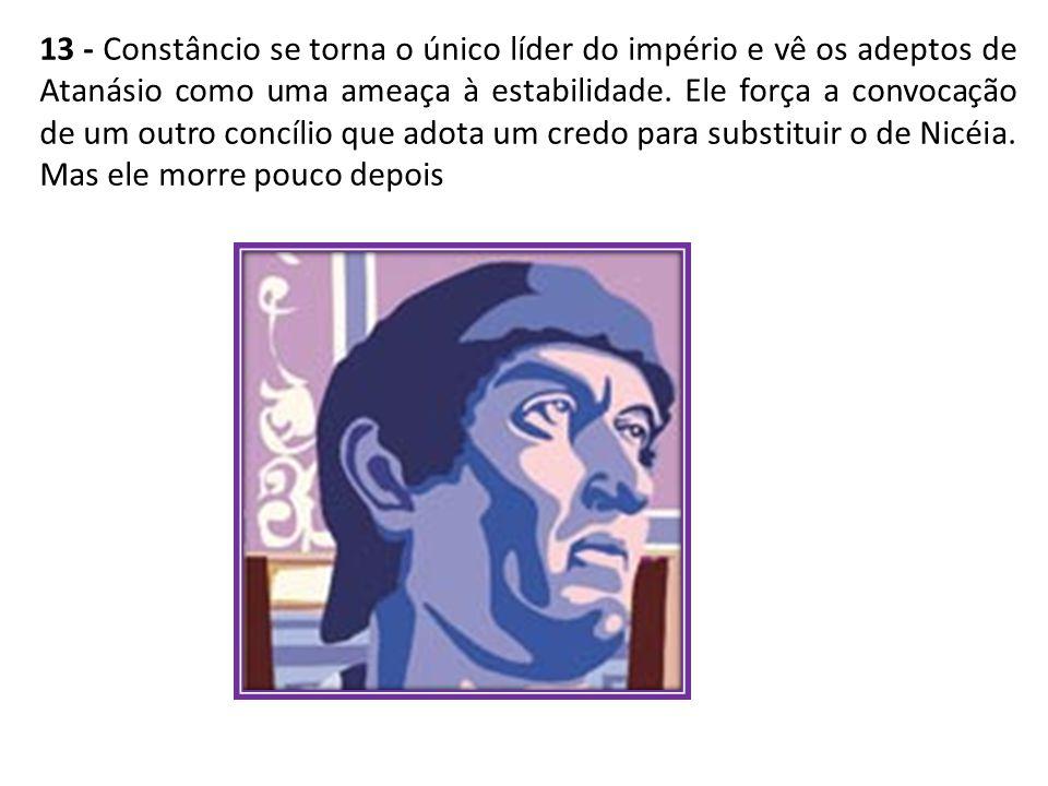 13 - Constâncio se torna o único líder do império e vê os adeptos de Atanásio como uma ameaça à estabilidade.