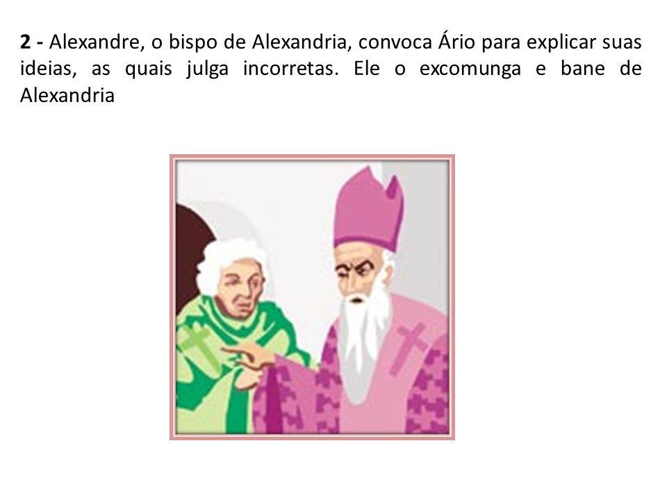 2 - Alexandre, o bispo de Alexandria, convoca Ário para explicar suas ideias, as quais julga incorretas.