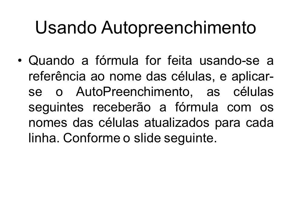 Usando Autopreenchimento Quando a fórmula for feita usando-se a referência ao nome das células, e aplicar- se o AutoPreenchimento, as células seguinte