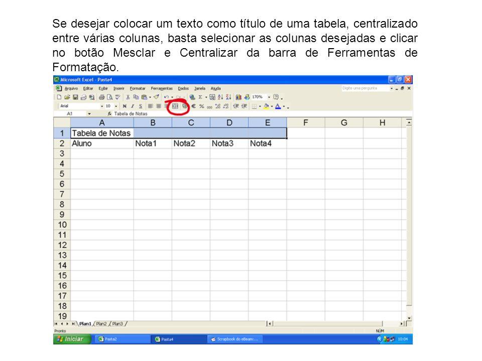 Se desejar colocar um texto como título de uma tabela, centralizado entre várias colunas, basta selecionar as colunas desejadas e clicar no botão Mesclar e Centralizar da barra de Ferramentas de Formatação.