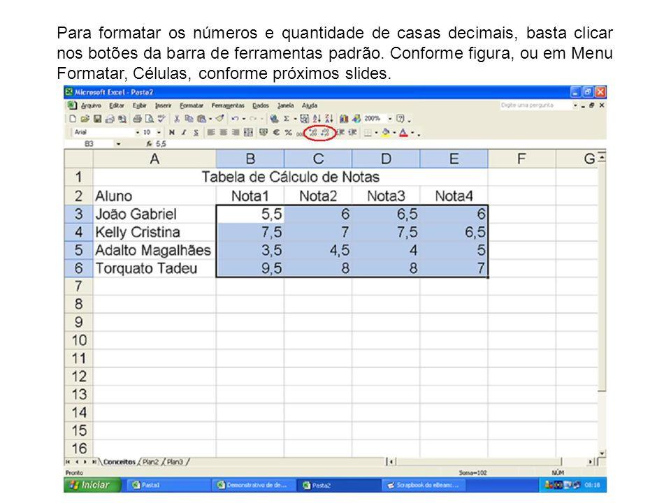 Para formatar os números e quantidade de casas decimais, basta clicar nos botões da barra de ferramentas padrão. Conforme figura, ou em Menu Formatar,