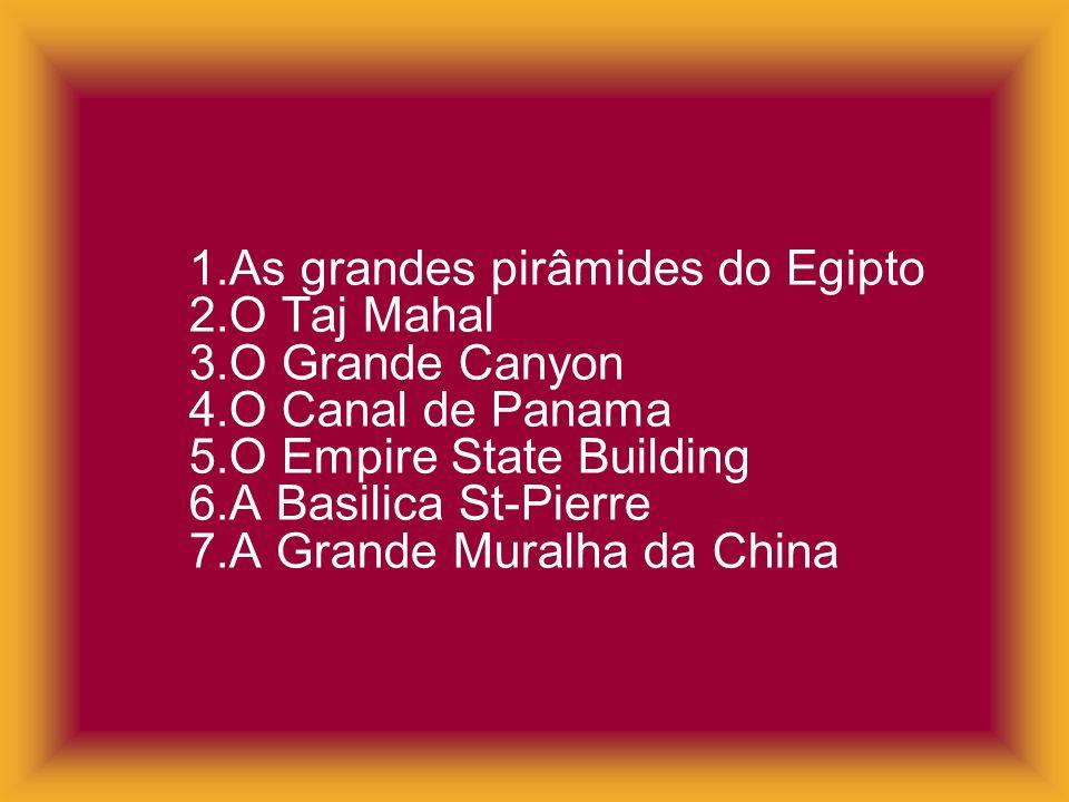 1.As grandes pirâmides do Egipto 2.O Taj Mahal 3.O Grande Canyon 4.O Canal de Panama 5.O Empire State Building 6.A Basilica St-Pierre 7.A Grande Mural