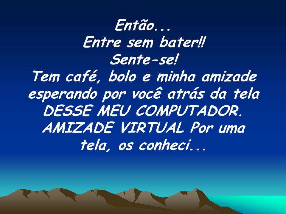 De virtual, na verdade, você não tem nada!! Claro!!! Meu café não tem sabor E meu bolo não é doce, quando virtual, Mas meu carinho e meu amor são, nes