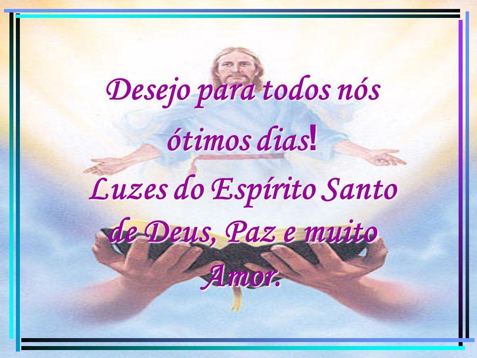 Desejo para todos nós ótimos dias ! Luzes do Espírito Santo de Deus, Paz e muito Amor.