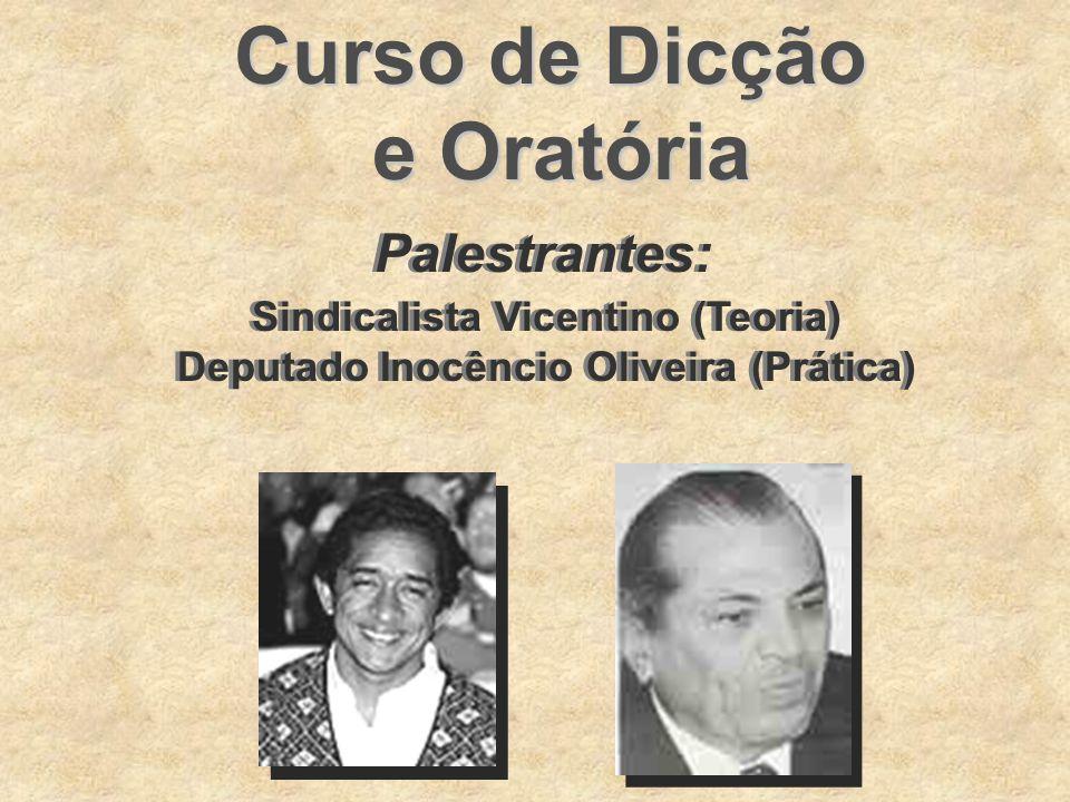 Curso de Dicção e Oratória Palestrantes: Sindicalista Vicentino (Teoria) Deputado Inocêncio Oliveira (Prática) Sindicalista Vicentino (Teoria) Deputad