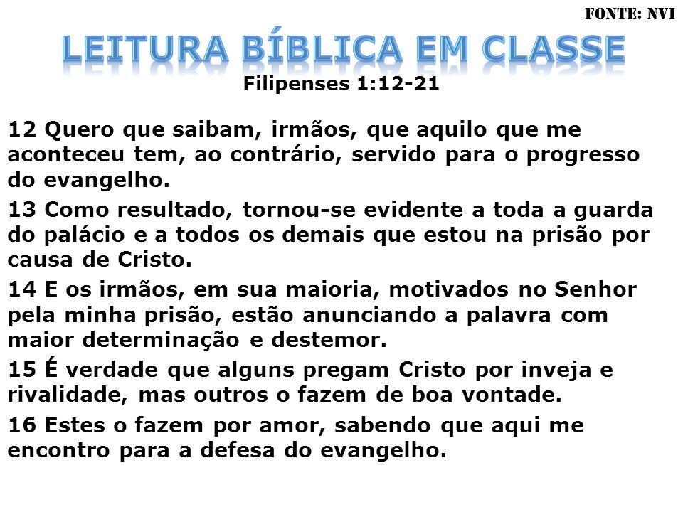 Filipenses 1:12-21 12 Quero que saibam, irmãos, que aquilo que me aconteceu tem, ao contrário, servido para o progresso do evangelho. 13 Como resultad