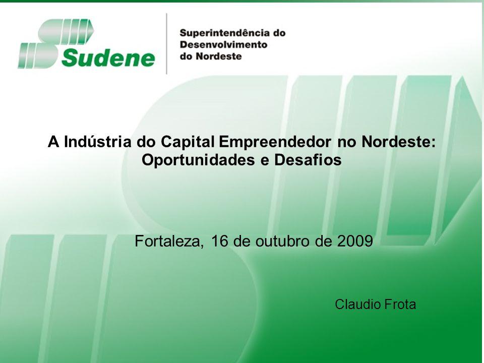 Fortaleza, 16 de outubro de 2009 Ministério da Integração Nacional A Indústria do Capital Empreendedor no Nordeste: Oportunidades e Desafios Fortaleza, 16 de outubro de 2009 Claudio Frota
