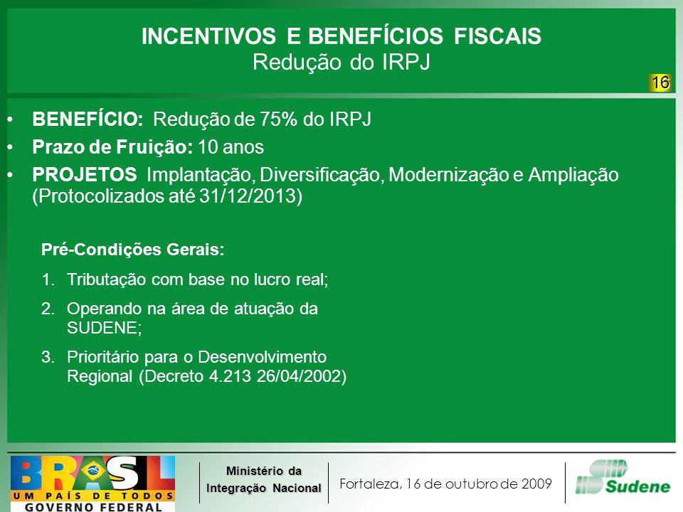 Fortaleza, 16 de outubro de 2009 Ministério da Integração Nacional INCENTIVOS E BENEFÍCIOS FISCAIS Redução do IRPJ BENEFÍCIO: Redução de 75% do IRPJ P