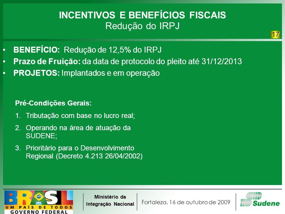 Fortaleza, 16 de outubro de 2009 Ministério da Integração Nacional INCENTIVOS E BENEFÍCIOS FISCAIS Redução do IRPJ BENEFÍCIO: Redução de 12,5% do IRPJ
