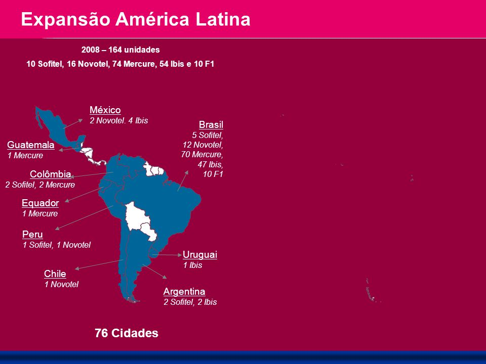 Janeiro - 2009 Brasil 5 Sofitel, 12 Novotel, 70 Mercure, 47 Ibis, 10 F1 Guatemala 1 Mercure Colômbia 2 Sofitel, 2 Mercure Equador 1 Mercure Peru 1 Sof