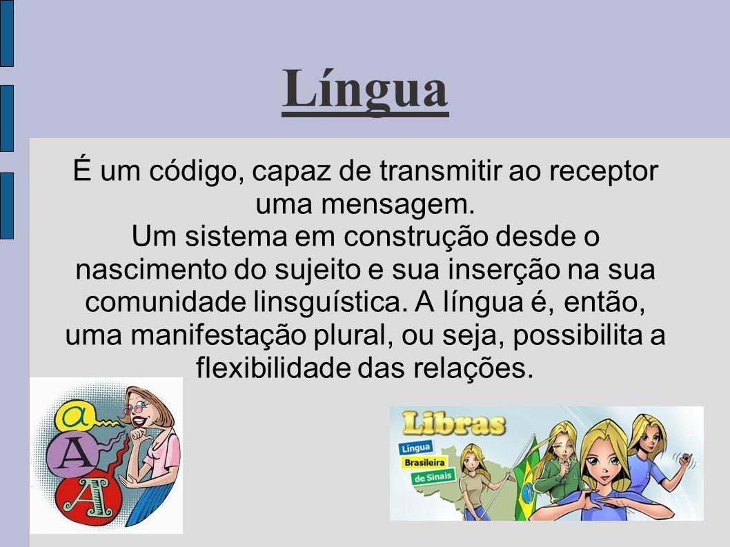 Língua É um código, capaz de transmitir ao receptor uma mensagem. Um sistema em construção desde o nascimento do sujeito e sua inserção na sua comunid