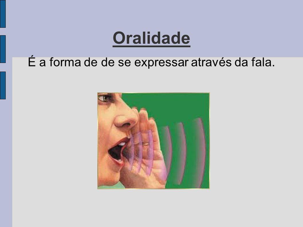 Oralidade É a forma de de se expressar através da fala.