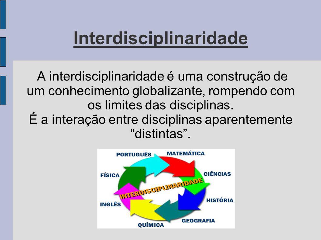 Interdisciplinaridade A interdisciplinaridade é uma construção de um conhecimento globalizante, rompendo com os limites das disciplinas. É a interação