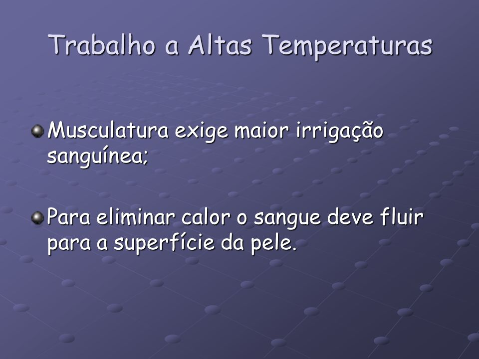 Trabalho a Altas Temperaturas Musculatura exige maior irrigação sanguínea; Para eliminar calor o sangue deve fluir para a superfície da pele.
