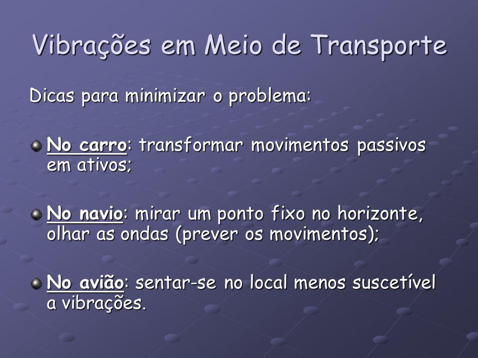 Vibrações em Meio de Transporte Dicas para minimizar o problema: No carro: transformar movimentos passivos em ativos; No navio: mirar um ponto fixo no