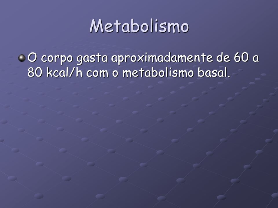 Metabolismo O corpo gasta aproximadamente de 60 a 80 kcal/h com o metabolismo basal.